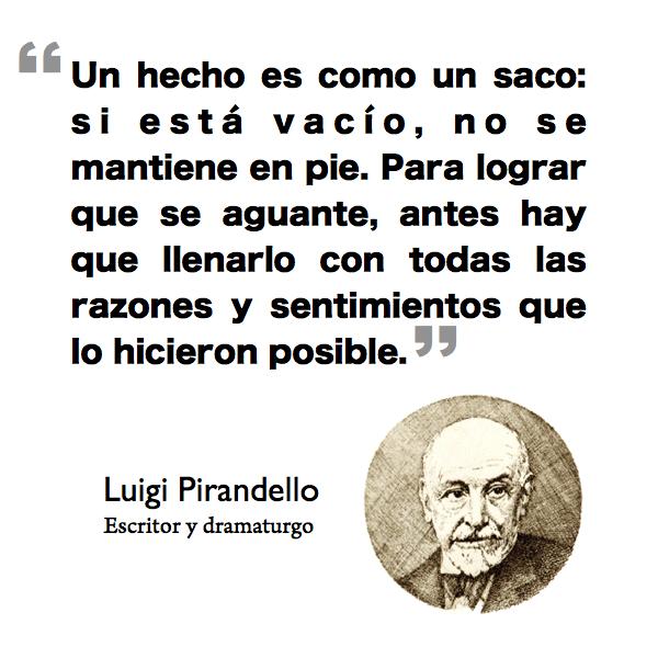 """""""Un hecho es como un saco: si está vacío, no se mantiene en pie. Para lograr que se aguante, antes hay que llenarlo con todas las razones y sentimientos que lo hicieron posible."""" - Luigi Pirandello"""
