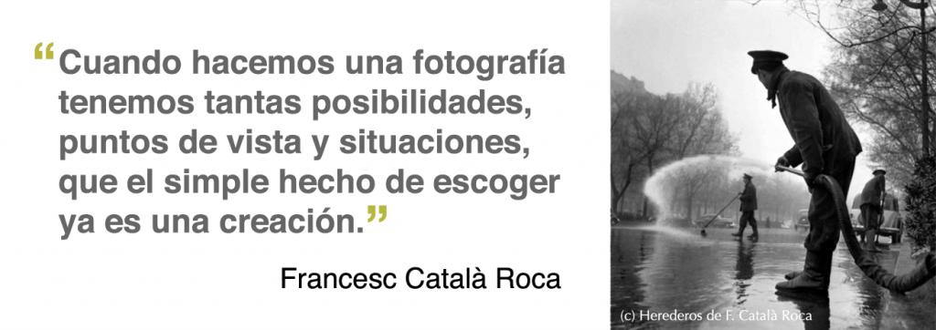 Cuando hacemos una fotografía tenemos tantas posibilidades, puntos de vista y situaciones, que el simple hecho de escoger ya es una creación (Francesc Català Roca)