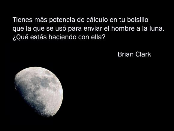 """""""Tienes más potencia de cálculo en tu bolsillo que la que se usó para enviar el hombre a la luna. ¿Qué estás haciendo con ella?"""" Brian Clark"""