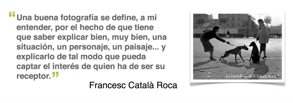 """""""Una buena fotografía se define, a mi entender, por el hecho de que tiene que saber explicar bien, muy bien, una situación, un personaje, un paisaje... y explicarlo de tal modo que pueda captar el interés de quien ha de ser su receptor"""", Francesc Català Roca"""