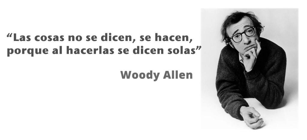 """""""Las cosas no se dicen, se hacen, porque al hacerlas se dicen solas"""", Woody Allen"""